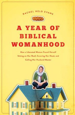 A Year of Biblical Womanhood: How a Liberated Woman Found Herself Sitting on the Roof, Covering Her Head, and Calling Her Husband Master - eBook  -     By: Rachel Held Evans