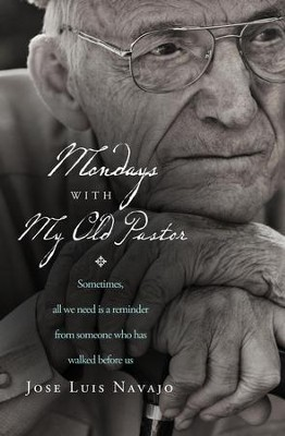 Mondays with My Old Pastor: Sometimes All We Need Is a Reminder from Someone Who Has Walked Before Us - eBook  -     By: Jose Navajo