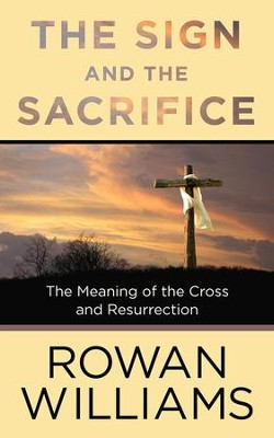 The Sign and the Sacrifice: The Meaning of the Cross and Resurrection  -     By: Rowan Williams