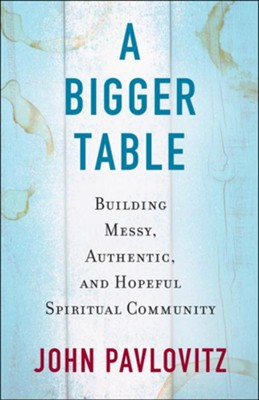 A Bigger Table: Building Messy, Authentic, and Hopeful Spiritual Community  -     By: John Pavlovitz
