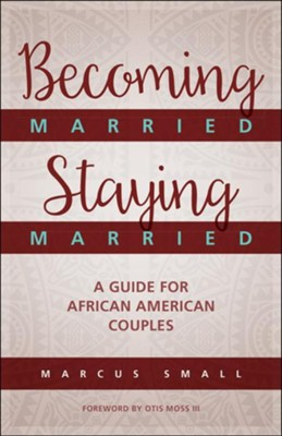 Becoming Married, Staying Married: A Guide for African American Couples  -     By: Marcus Small