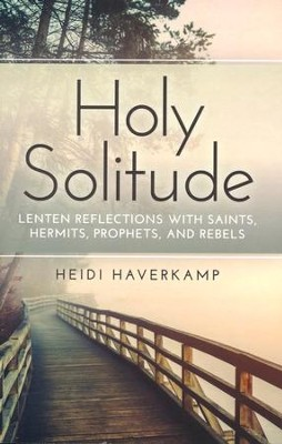 Holy Solitude: Lenten Reflections with Saints, Hermits, Prophets, and Rebels  -     By: Heidi Haverkamp