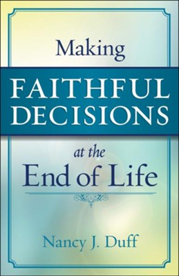 Making Faithful Decisions at the End of Life  -     By: Nancy J. Duff