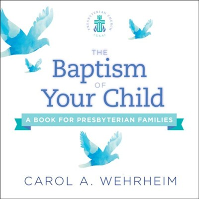 The Baptism of Your Child: A Book for Presbyterian Families (2018 Edition)  -     By: Carol Wehrheim