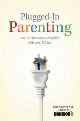 Plugged-In Parenting: How to Raise Media-Savvy Kids with Love, Not War - eBook  -     By: Bob Waliszewski