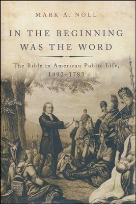 In the Beginning Was the Word: The Bible in American Public Life, 1492-1783  -     By: Mark A. Noll