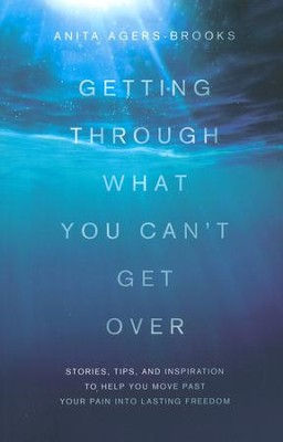 Getting Through What You Can't Get Over: Moving Past Your Pain into Lasting Freedom  -     By: Anita Agers-Brooks