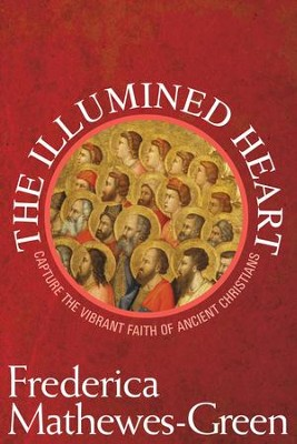 The Illumined Heart: Capturing the Vibrant Faith of Ancient Christians - eBook  -     By: Frederica Mathewes-Green