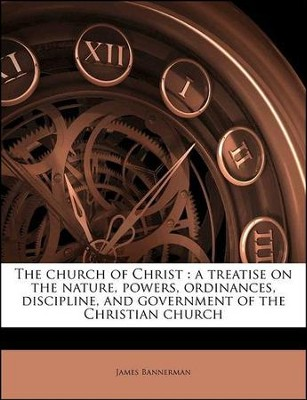 The Church of Christ: A Treatise on the Nature, Powers, Ordinances, Discipline, and Government of the Christian Church  -     By: James Bannerman