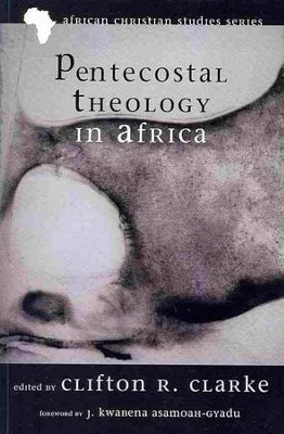Pentecostal Theology in Africa  -     Edited By: Clifton R. Clarke