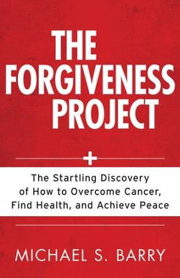 Forgiveness Project, The: The Startling Discovery of How to Overcome Cancer, Find Health, and Achieve Peace - eBook  -     By: Michael Barry