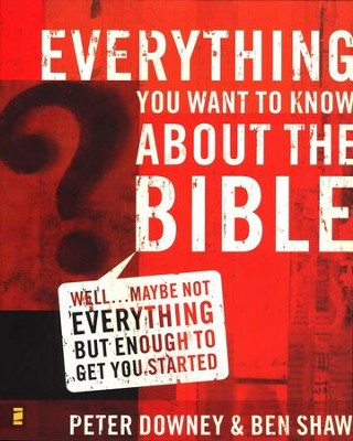 Everything You Want to Know About the Bible: Well . . . Maybe Not Everything, but Enough to Get You Started  -     By: Peter Downey, Ben Shaw