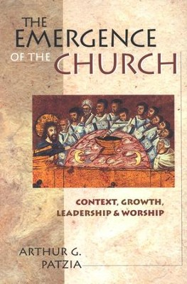 The Emergence of the Church: Context, Growth,  Leadership & Worship  -     By: Arthur G. Patzia