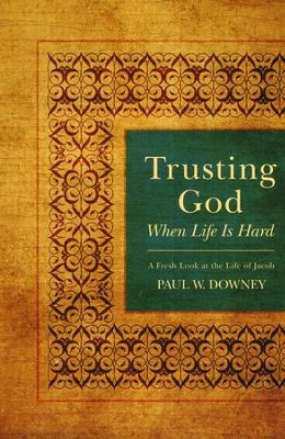 Trusting God When Life is Hard: A Fresh Look at the Life of Jacob  -     By: Paul W. Downey