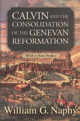 Calvin and the Consolidation of the Genevan Reformation  -     By: William G. Naphy