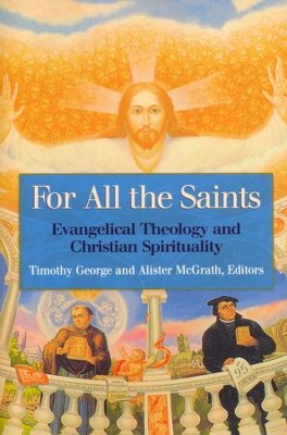 For All the Saints: Evangelical Theology and Christian Spirituality  -     By: Timothy George, Alister E. McGrath