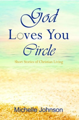 God Loves You Circle: Short Stories of Christian Living, Special Edition  -     By: Michelle Johnson, David Biebel