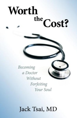 Worth the Cost?: Becoming a Doctor Without Forfeiting Your Soul  -     By: Jack Tsai
