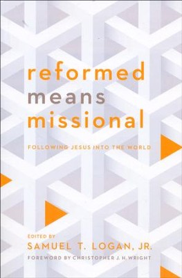 Reformed Means Missional: Following Jesus into the World  -     Edited By: Samuel T. Logan