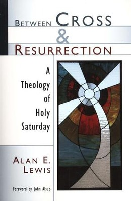 Between Cross & Resurrection: A Theology of Holy Saturday  -     By: Alan E. Lewis