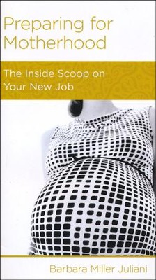 Preparing for Motherhood: The Inside Scoop on Your New Job  -     By: Barbara Juliani