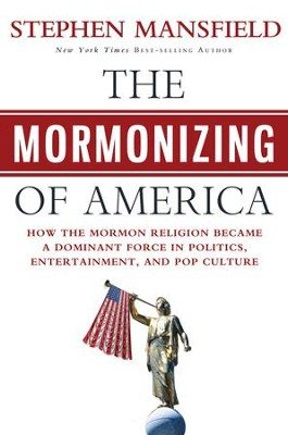 The Mormonizing of America: How a Fringe Sect Emerged as a Dominant Force in American Politics, Entertainment, and Pop Culture - eBook  -     By: Stephen Mansfield