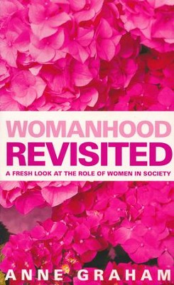 Womanhood Revisited: A Fresh Look At the Role of Women in Society  -     By: Anne Graham