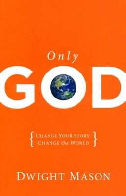 Only God: Change Your Story, Change the World     -     By: Dwight Mason