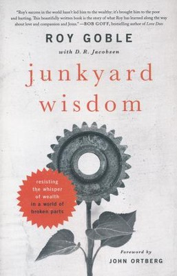 Junkyard Wisdom: Resisting the Whisper of Wealth in a World of Broken Parts  -     By: Roy Goble