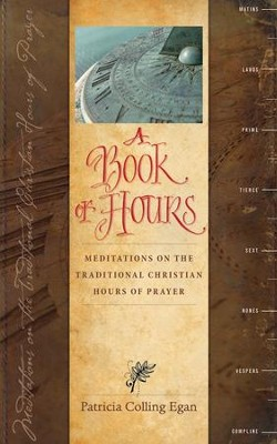 A Book of Hours: Meditations on the Traditional Christian Hours  -     By: Patricia Colling Egan