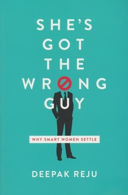 She's Got the Wrong Guy: Why Smart Women Settle  -     By: Deepak Reju