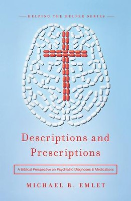 Descriptions and Prescriptions: A Biblical Perspective on Psychiatric Diagnoses and Medications  -     By: Michael R. Emlet