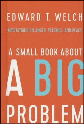 A Small Book About a Big Problem: Meditations on Anger, Patience, and Peace  -     By: Edward T. Welch