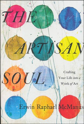 The Artisan Soul: Crafting Your Life into a Work of Art  -     By: Erwin Raphael McManus