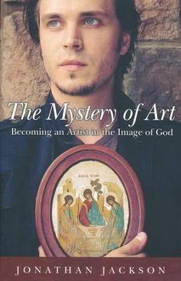 The Mystery of Art: Becoming an Artist in the Image of God  -     By: Jonathan Jackson