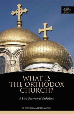 What is the Orthodox Church: A Brief Overview of Orthodoxy  -     By: Marc Dunaway