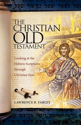 The Christian Old Testament: Looking at the Hebrew Scriptures through Christian Eyes  -     By: Lawrence R. Farley