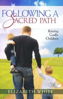 Following a Sacred Path: Raising Godly Children  -     By: Elizabeth White