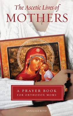 The Ascetic Lives of Mothers: A Prayer Book for Orthodox Moms  -     By: Annalisa Boyd