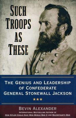 Such Troops at These: The Genius and Leadership of Confederate General Stonewall Jackson  -     By: Bevin Alexander