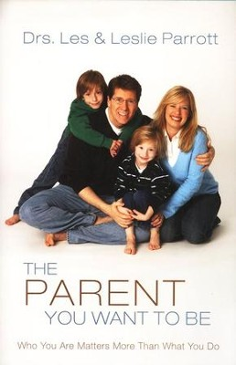The Parent You Want to Be: Who You Are Matters More Than What You Do  -     By: Dr. Les Parrott, Dr. Leslie Parrott