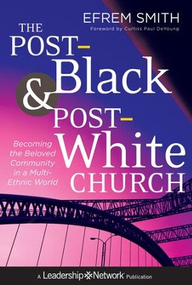 The Post-Black and Post-White Church: Becoming the Beloved Community in a Multi-Ethnic World - eBook  -     By: Efrem Smith