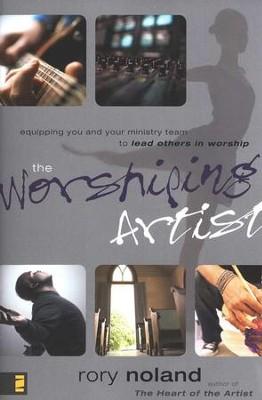 The Worshiping Artist: Equipping You and Your Ministry Team to Lead Others in Worship  -     By: Rory Noland