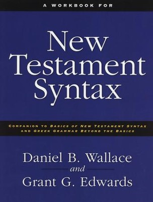 Workbook for New Testament Syntax: Companion to Basics of New Testament Syntax and Greek Grammar Beyond the  -     By: Daniel B. Wallace, Grant Edwards