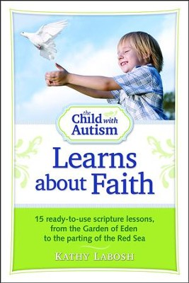 The Child with Autism Learns about Faith: 15 Ready-To-Use Scripture Lessons, from the Garden of Eden to the Parting of the Red Sea  -     By: Kathy Labosh