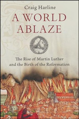 A World Ablaze: The Rise of Martin Luther and the Birth of the Reformation  -     By: Craig Harline
