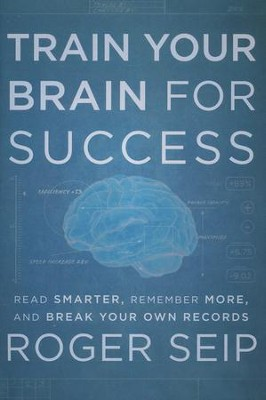 Train Your Brain For Success: Read Smarter, Remember More, and Break Your Own Records  -     By: Roger Seip