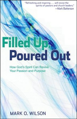 Filled Up, Poured Out: How God's Spirit Can Revive Your Passion and Purpose  -     By: Mark O. Wilson