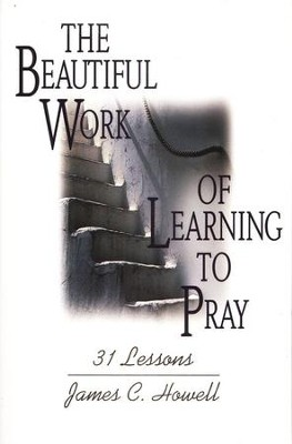 The Beautiful Work of Learning to Pray: 31 Lessons   -     By: James C. Howell