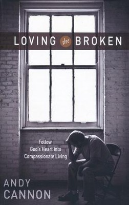 Loving the Broken: Follow God's Heart into Compassionate Living  -     By: Andy Cannon